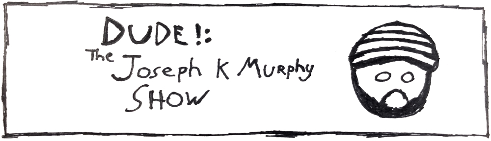 Home of Dude!: The Joseph K Murphy Show